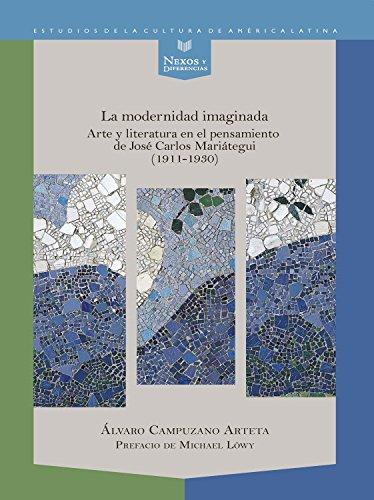 La modernidad imaginada: Arte y literatura en el pensamiento de José Carlos Mariátegui (1911-1930) (Nexos y Diferencias....