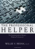 The Professional Helper : The Fundamentals of Being a Helping Professional, Bryan, Willie V., 0398078904