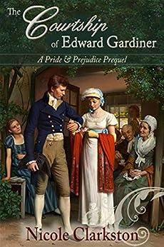 The Courtship of Edward Gardiner: A Pride and Prejudice Prequel by [Clarkston, Nicole]