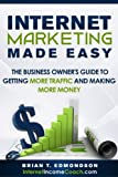 Internet Marketing Made Easy: The Business Owner s Guide to Getting More Traffic and Making More Money
