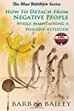 How to Detach from Negative People:: While Maintaining a Positive Attitude (The Blue Rainbow Series)