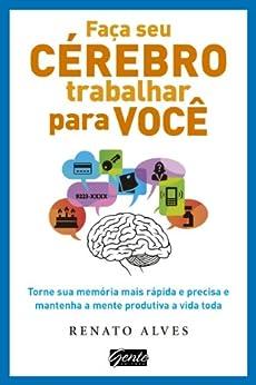 Faça seu cérebro trabalhar para você: Torne sua memória mais rápida e precisa e mantenha a mente produtiva a vida toda por [Alves, Renato]