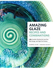 Amazing Glaze Recipes and Combinations: 200+ Surefire Finishes for Low-Fire, Mid-Range, and High-Fire Pottery