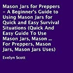 Mason Jars for Preppers: A Beginner's Guide to Using Mason Jars for Quick and Easy Survival Situations | Evelyn Scott