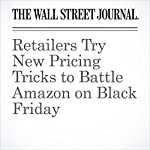 Retailers Try New Pricing Tricks to Battle Amazon on Black Friday | Khadeeja Safdar