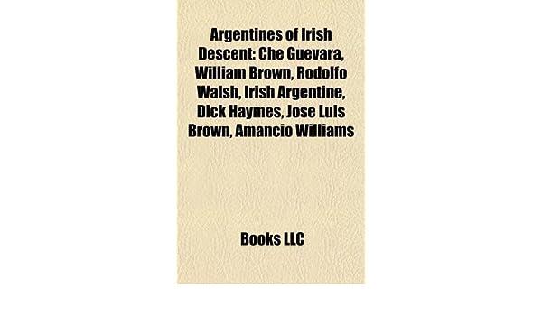 Argentines of Irish Descent: Che Guevara, William Brown, Rodolfo Walsh, Irish Argentine, Dick Haymes, José Luis Brown, Amancio Williams: Amazon.es: LLC, Books: Libros en idiomas extranjeros