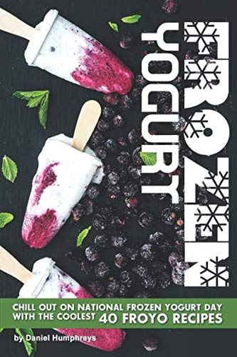 Frozen Yogurt: Chill Out on National Frozen Yogurt Day with the Coolest 40 FroYo Recipes by Daniel Humphreys