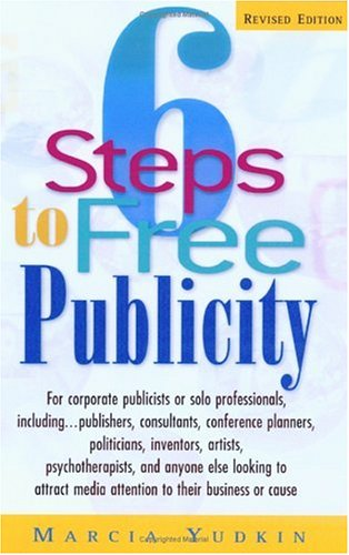 6 Steps to Free Publicity: For Corporate Publicists or Solo Professionals, Including...Publishers, Consultants, Conference Planners, Politicians,