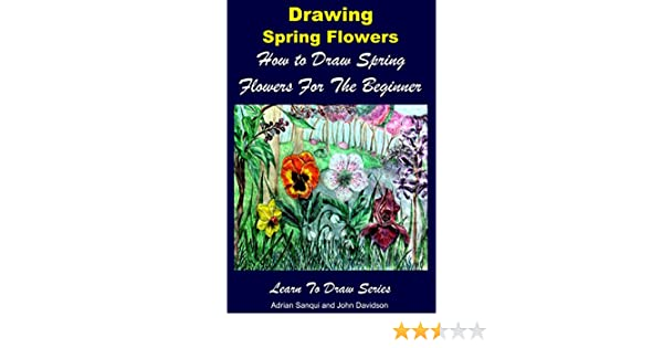 Drawing spring flowers how to draw spring flowers for the beginner drawing spring flowers how to draw spring flowers for the beginner kindle edition by adrian sanqui john davidson mendon cottage books mightylinksfo