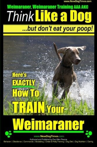 Download By Mr. Paul Allen Pearce Weimaraner, Weimaraner Training AAA AKC: Think Like a Dog, But Don't Eat Your Poop!  Weimaraner Bre (1. Weimaraner, Weimaraner Training ) [Paperback] ebook