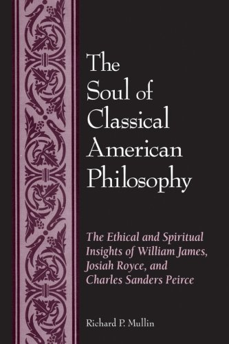 The Soul of Classical American Philosophy: The Ethical and Spiritual Insights of William James, Josiah Royce, and Charle