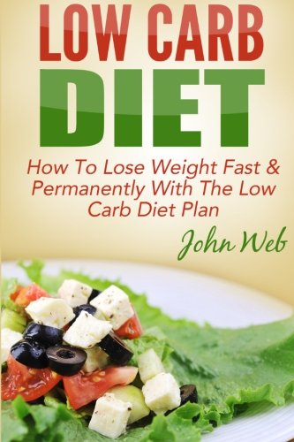 Low Carb: Low Carb Diet - How To Lose Weight Fast & Permanently With The Low Carb Diet Plan (Low Carb, Ketogenic Diet, Keto Diet For Weight Loss) (Low Carb Diet To Lose Weight Fast)