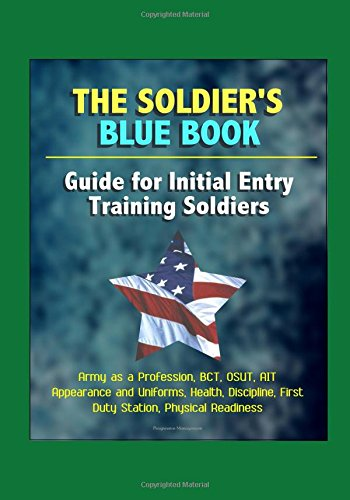 The Soldier's Blue Book: Guide for Initial Entry Training Soldiers - Army as a Profession, BCT, OSUT, AIT, Appearance and Uniforms, Health, Discipline, First Duty Station, Physical Readiness