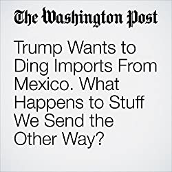 Trump Wants to Ding Imports From Mexico. What Happens to Stuff We Send the Other Way?