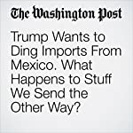 Trump Wants to Ding Imports From Mexico. What Happens to Stuff We Send the Other Way? | Steven Mufson