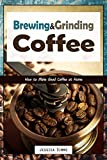 Product review for Brewing and Grinding Coffee: How to Make Good Coffee at Home