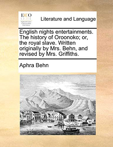 English nights entertainments. The history of Oroonoko; or, the royal slave. Written originally by Mrs. Behn, and revised by Mrs. Griffiths. (Aphra Behn Oroonoko Or The Royal Slave)