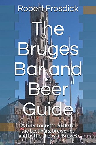 The Bruges Bar and Beer Guide: A beer tourist's guide to the best bars, breweries and bottle shops in Bruges