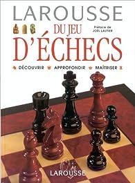 Larousse du jeu d'échecs. Découvrir Approfondir Maîtriser par Joël Lautier