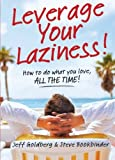 Leverage Your Laziness: How to do what you love, ALL THE TIME!