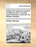 United and Vigorous Exertion, in Defence of Our Country, Recommended; a Sermon, by William Moodie, William Moodie, 1170800947