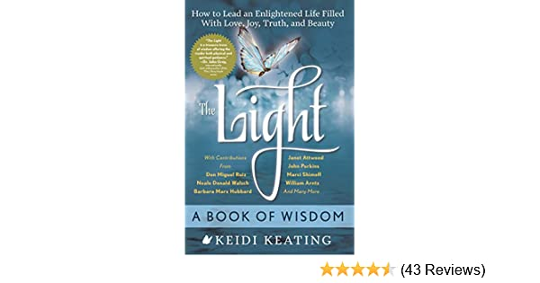 The Light: A Book of Wisdom: How to Lead an Enlightened Life Filled with Love, Joy, Truth, and Beauty - Kindle edition by Keidi Keating, Neale Donald Walsch ...