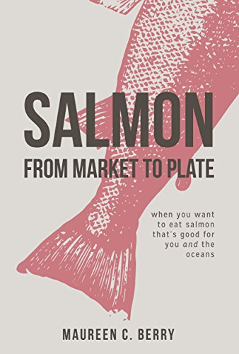 Salmon From Market To Plate: when you want to eat salmon that is good for you and the oceans (The Sustainable Seafood Kitchen Book 1) -
