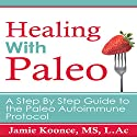 Healing with Paleo: A Step by Step Guide to the Paleo Autoimmune Protocol Audiobook by Jamie Koonce Narrated by Nicole Chriqui