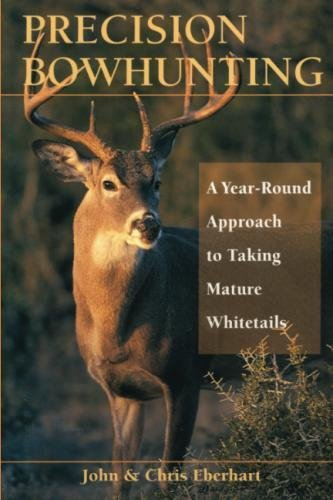 Deer Bowhunting - Precision Bowhunting: A Year-Round Approach to Taking Mature Whitetails
