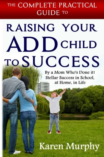 Download The Complete Practical Guide to Raising Your ADD Child to Success ... By a Mom Who's Done it!  Steller Success in School, at Home, in Life ebook