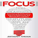 Focus: Essentials to Build Discipline, Improve Productivity, and Eliminate Procrastination to Achieve Success | Anthony Jordan