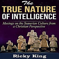 Sumerian Culture: The Nature of True Intelligence: Musings on the Ancient Sumerian Culture From a Christian Perspective