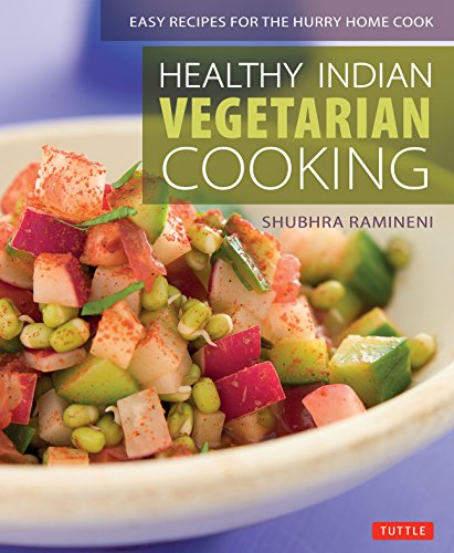 Healthy Indian Vegetarian Cooking: Easy Recipes for the Hurry Home Cook [Vegetarian Cookbook, Over 80 Recipes] by Shubhra Ramineni