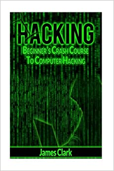 Hacking: Beginner's Crash Course To Computer Hacking (How to Hack, Penetration Testing, Basic Security)