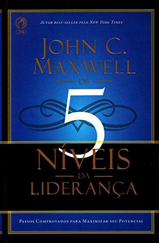 Os 5 Níveis da Liderança. Passos Comprovados Para Maximizar Seu Potencial