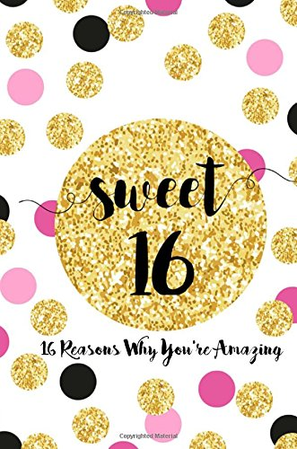 Sweet 16, Sixteen Reasons Why You're Amazing: Sweet 16 Birthday Gift,  Sentimental Journal Keepsake With Quotes. Fill in the blanks with your own words