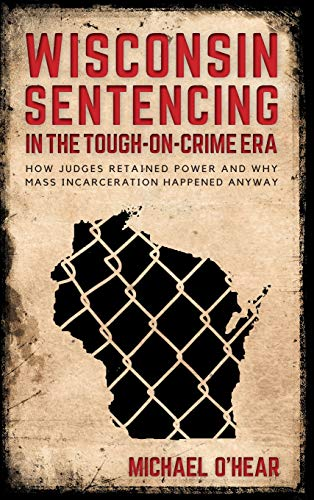 Image of Wisconsin Sentencing in the Tough-on-Crime Era: How Judges Retained Power and Why Mass Incarceration Happened Anyway