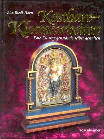Kostbare Klosterarbeiten: Edle Kunstgegenstände selbst gestalten ...