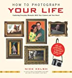 How to Photograph Your Life: Capturing Everyday Moments with Your Camera and Your Heart