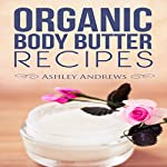 Organic Body Butter Recipes: Easy Homemade Recipes That Will Nourish Your Skin | Ashley Andrews