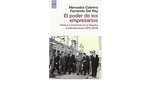 El poder de los empresarios: Política y economía en la España contemporánea 1875-2010 ENSAYO Y BIOGRAFIA: Amazon.es: CABRERA, MERCEDES, DEL REY, FERNANDO: Libros