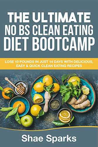 Clean Eating: THE ULTIMATE NO BS CLEAN EATING DIET BOOTCAMP: LOSE 10 POUNDS IN JUST 14 DAYS WITH DELICIOUS, EASY & QUICK CLEAN EATING RECIPES by Shae Sparks