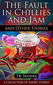 The Fault in Chillies and Jam and Other Stories: A Collection of Short Stories (A Splash of Colour Book 2) by [Seehra, TK]
