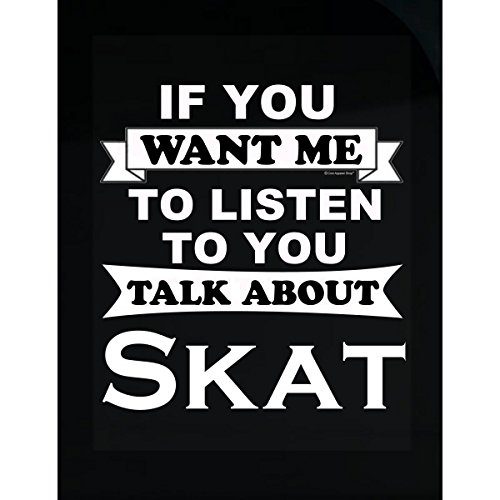 If You Want Me To Listen To You Talk About Skat - (Skat Shirt)