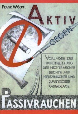 Aktiv gegen Passivrauchen. Vorlagen zur Durchsetzung der Nichtraucherrechte auf medizinischer und juristischer Grundlage.