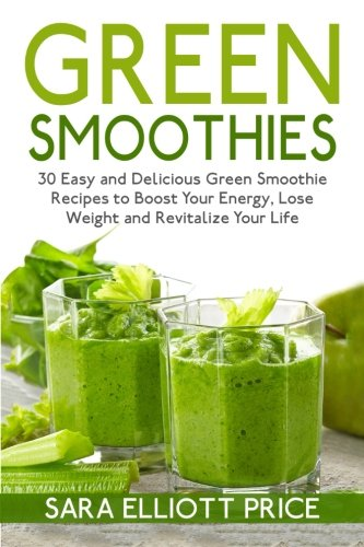 Download Green Smoothies: 30 Easy and Delicious Green Smoothie Recipes to Boost Your Energy, Lose Weight and Revitalize Your Life pdf epub