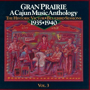 Gran Prairie: A Cajun Music Anthology, Vol. 3 3  The Historic -Victor Bluebird Sessons 1935 - 1940 by Country Music Foundation