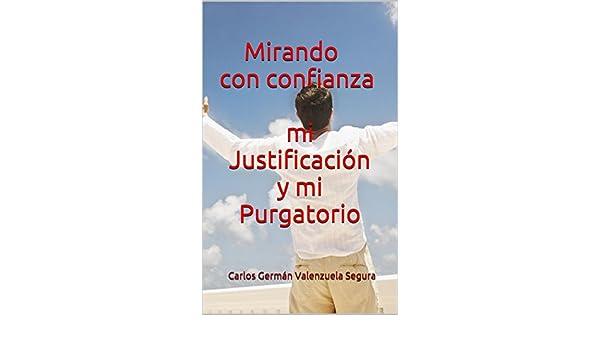 Mirando con confianza mi Justificación y mi Purgatorio (Spanish Edition) - Kindle edition by Carlos Germán Valenzuela Segura. Religion & Spirituality Kindle ...