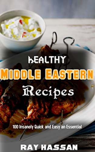 Healthy Middle Eastern Recipes: 100 Insanely Quick and Easy an Essential by Ray Hassan