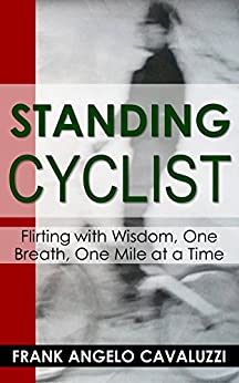 Standing Cyclist: Flirting with Wisdom, One Breath, One Mile at a Time by [Cavaluzzi, Frank Angelo]
